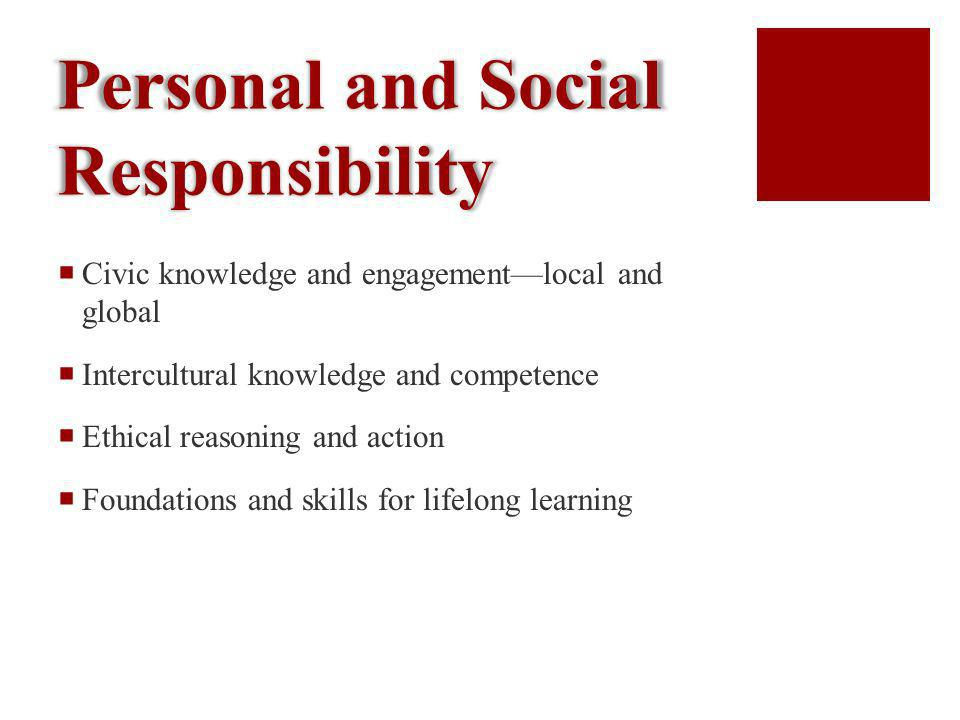 Personal and Social Responsibility Civic knowledge and engagementlocal and global Intercultural knowledge and competence Ethical reasoning and action Foundations and skills for lifelong learning