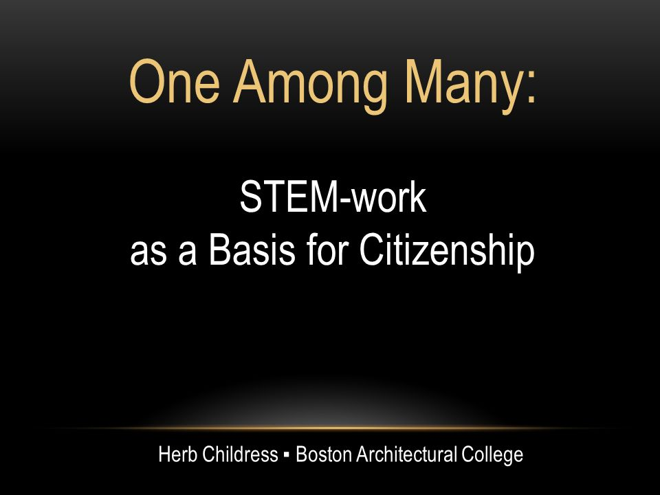 One Among Many: STEM-work as a Basis for Citizenship Herb Childress Boston Architectural College