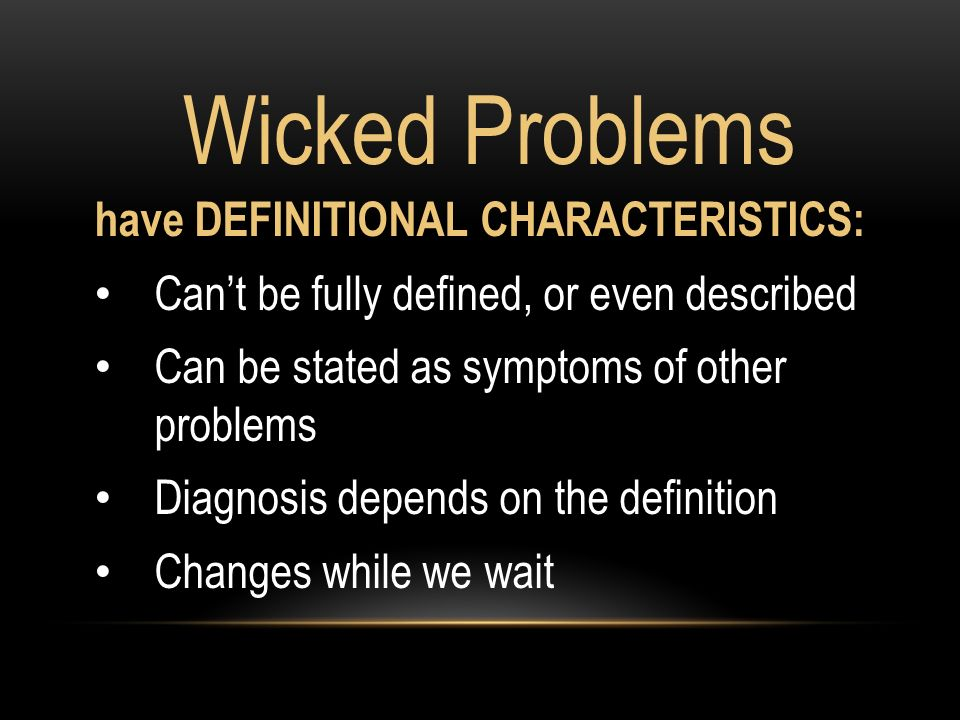 have DEFINITIONAL CHARACTERISTICS: Cant be fully defined, or even described Can be stated as symptoms of other problems Diagnosis depends on the definition Changes while we wait