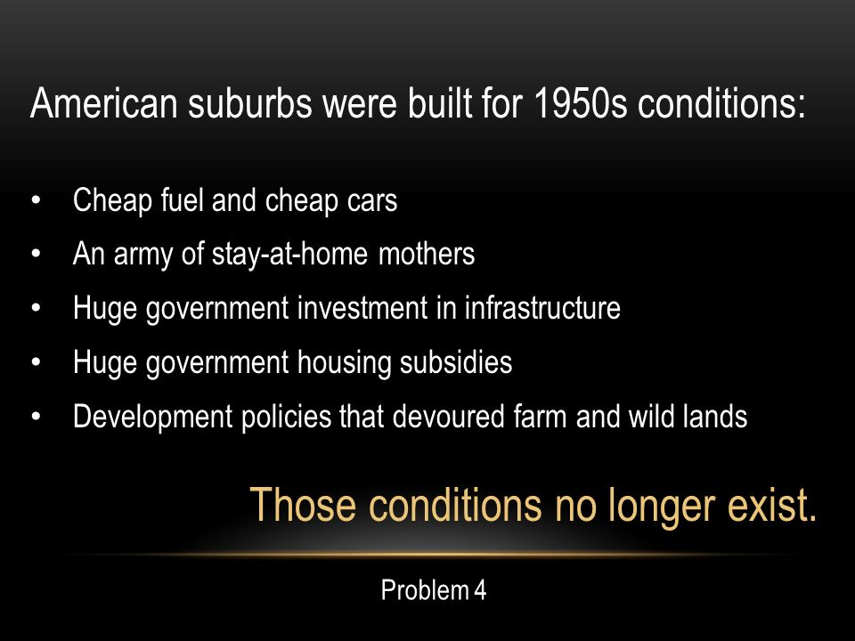 American suburbs were built for 1950s conditions: Cheap fuel and cheap cars An army of stay-at-home mothers Huge government investment in infrastructure Huge government housing subsidies Development policies that devoured farm and wild lands Those conditions no longer exist.