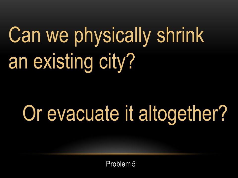Can we physically shrink an existing city Or evacuate it altogether Problem 5