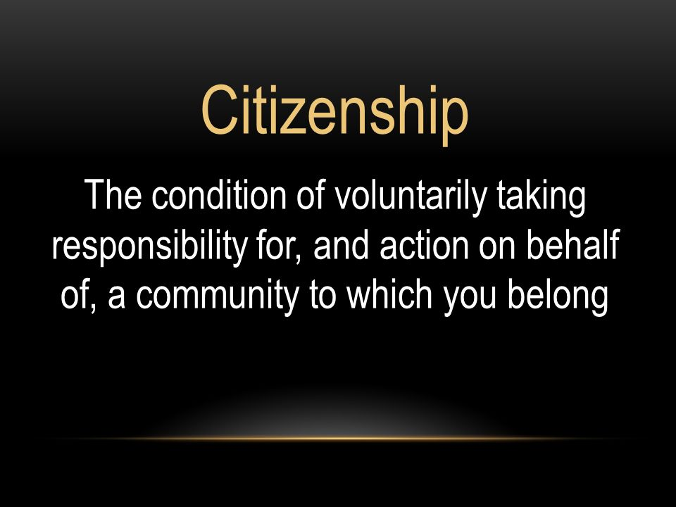 Citizenship The condition of voluntarily taking responsibility for, and action on behalf of, a community to which you belong