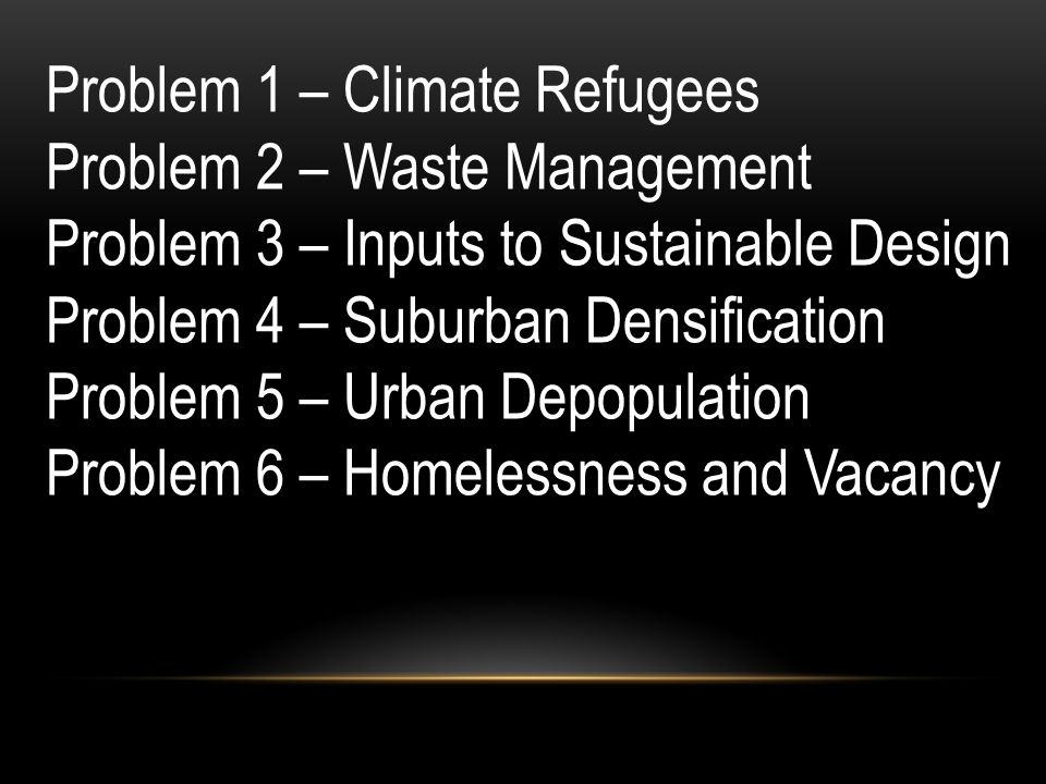 Problem 1 – Climate Refugees Problem 2 – Waste Management Problem 3 – Inputs to Sustainable Design Problem 4 – Suburban Densification Problem 5 – Urban Depopulation Problem 6 – Homelessness and Vacancy