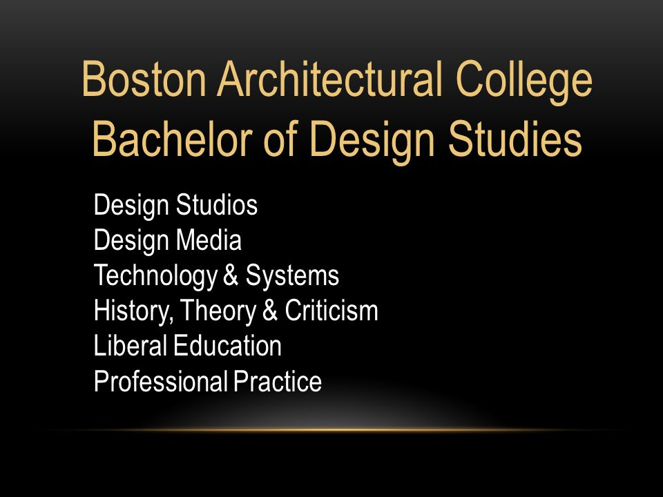 Boston Architectural College Bachelor of Design Studies Design Studios Design Media Technology & Systems History, Theory & Criticism Liberal Education Professional Practice