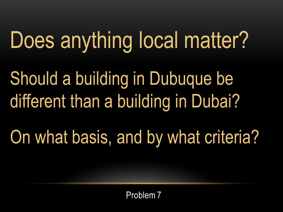 Does anything local matter. Should a building in Dubuque be different than a building in Dubai.