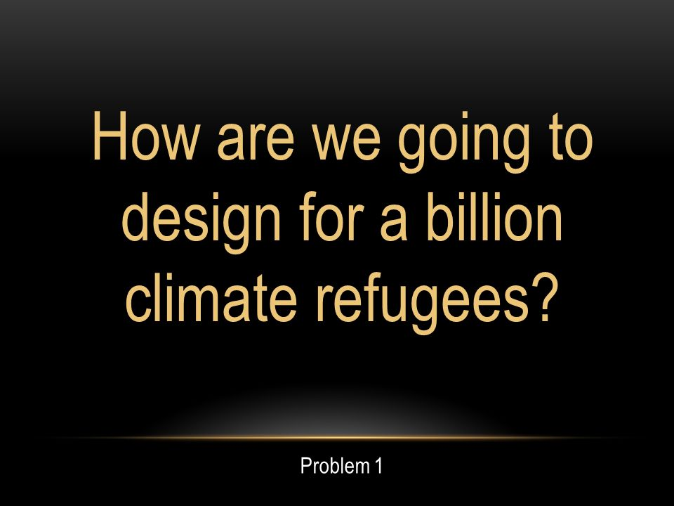 How are we going to design for a billion climate refugees Problem 1