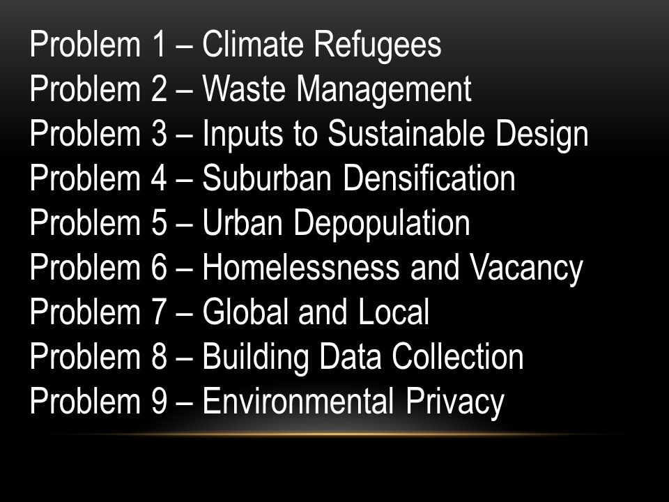 Problem 1 – Climate Refugees Problem 2 – Waste Management Problem 3 – Inputs to Sustainable Design Problem 4 – Suburban Densification Problem 5 – Urban Depopulation Problem 6 – Homelessness and Vacancy Problem 7 – Global and Local Problem 8 – Building Data Collection Problem 9 – Environmental Privacy