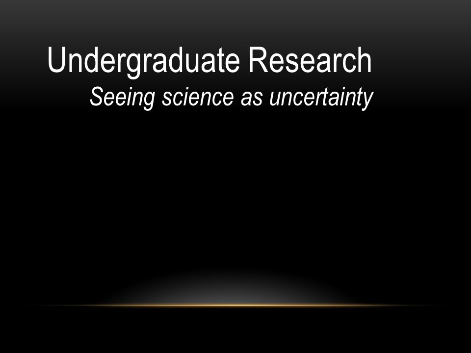 Undergraduate Research Seeing science as uncertainty
