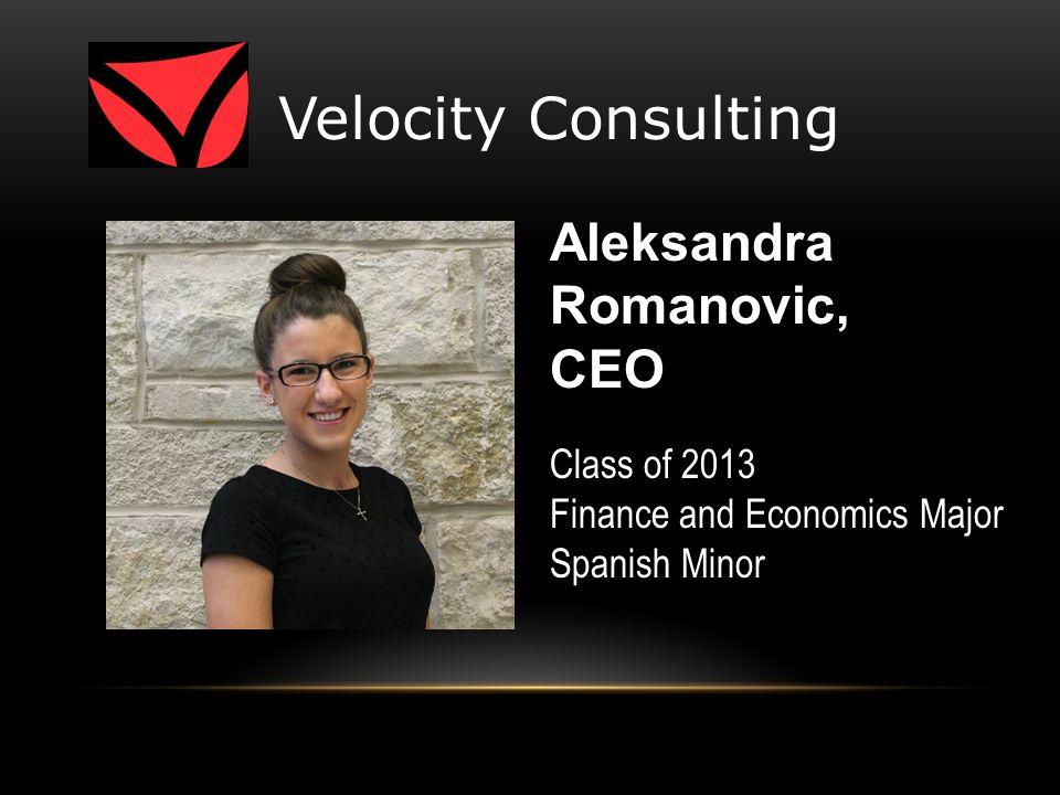 Velocity Consulting Class of 2013 Finance and Economics Major Spanish Minor Aleksandra Romanovic, CEO