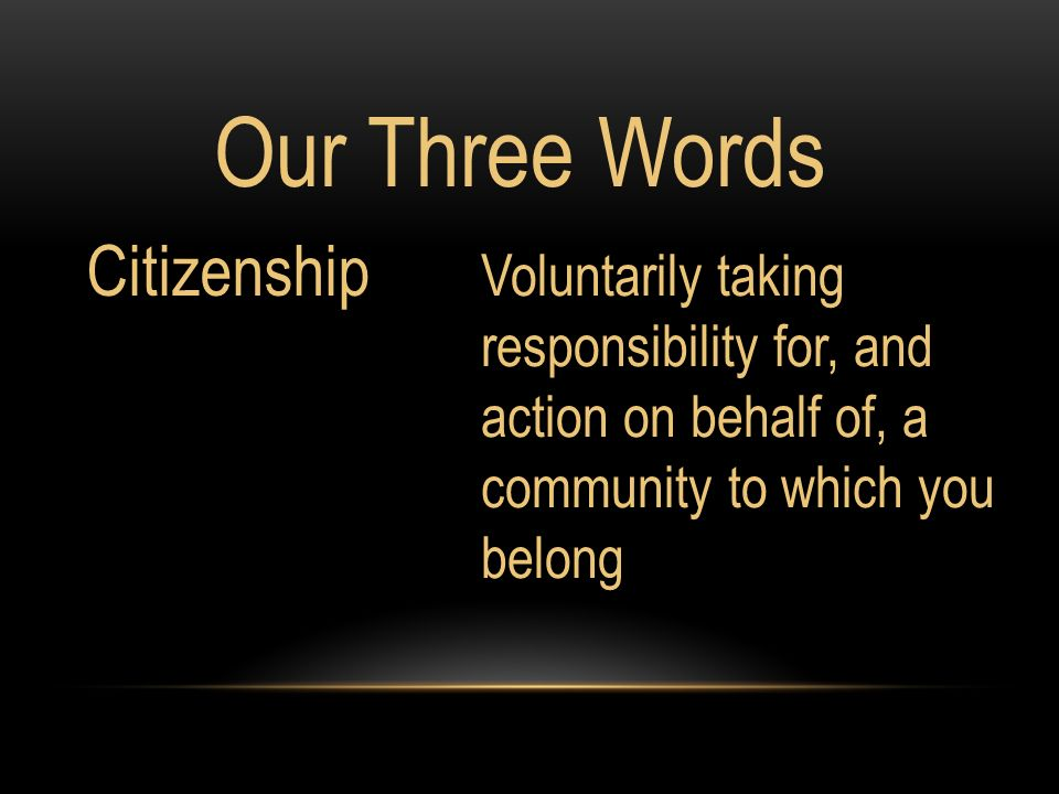 Our Three Words Voluntarily taking responsibility for, and action on behalf of, a community to which you belong Citizenship