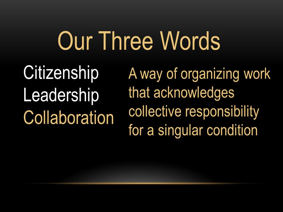 Our Three Words A way of organizing work that acknowledges collective responsibility for a singular condition Citizenship Leadership Collaboration