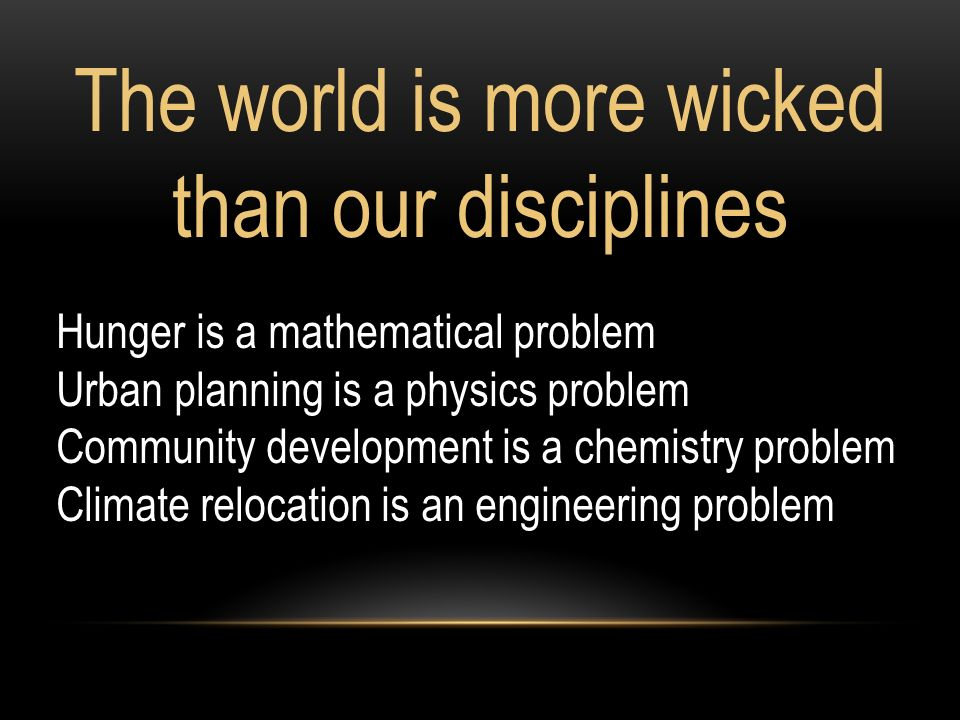 The world is more wicked than our disciplines Hunger is a mathematical problem Urban planning is a physics problem Community development is a chemistry problem Climate relocation is an engineering problem