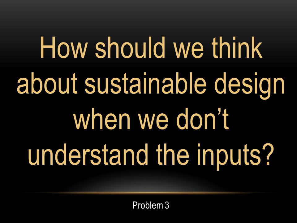 How should we think about sustainable design when we dont understand the inputs Problem 3