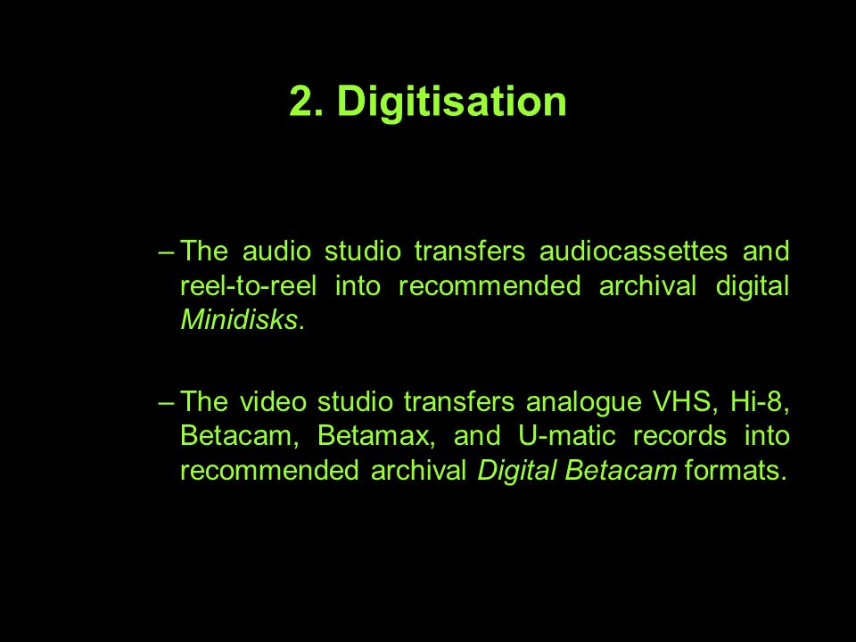2. Digitisation –The audio studio transfers audiocassettes and reel-to-reel into recommended archival digital Minidisks. –The video studio transfers a