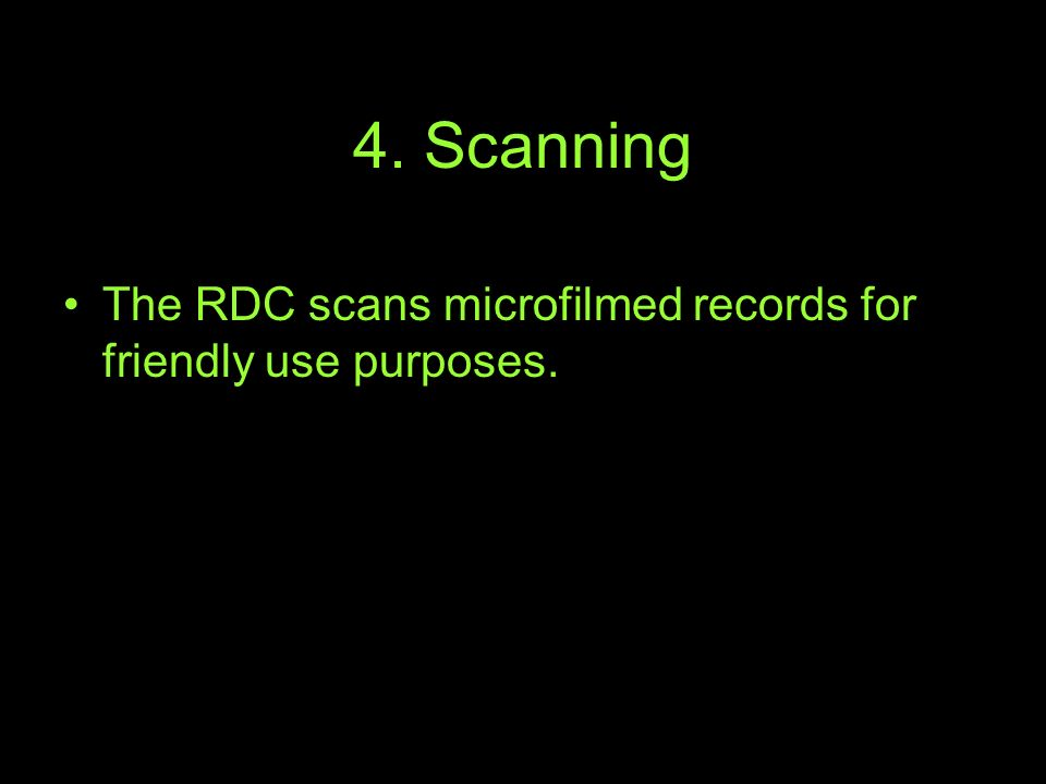 4. Scanning The RDC scans microfilmed records for friendly use purposes.