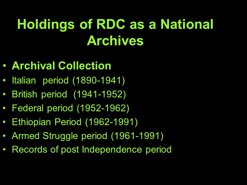Holdings of RDC as a National Archives Archival Collection Italian period ( ) British period ( ) Federal period ( ) Ethiopian Period ( ) Armed Struggle period ( ) Records of post Independence period