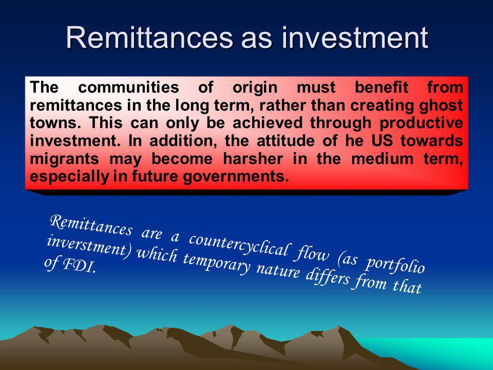 Remittances as investment The communities of origin must benefit from remittances in the long term, rather than creating ghost towns.