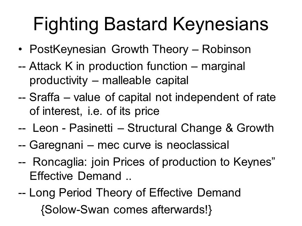 Fighting Bastard Keynesians PostKeynesian Growth Theory – Robinson -- Attack K in production function – marginal productivity – malleable capital -- S