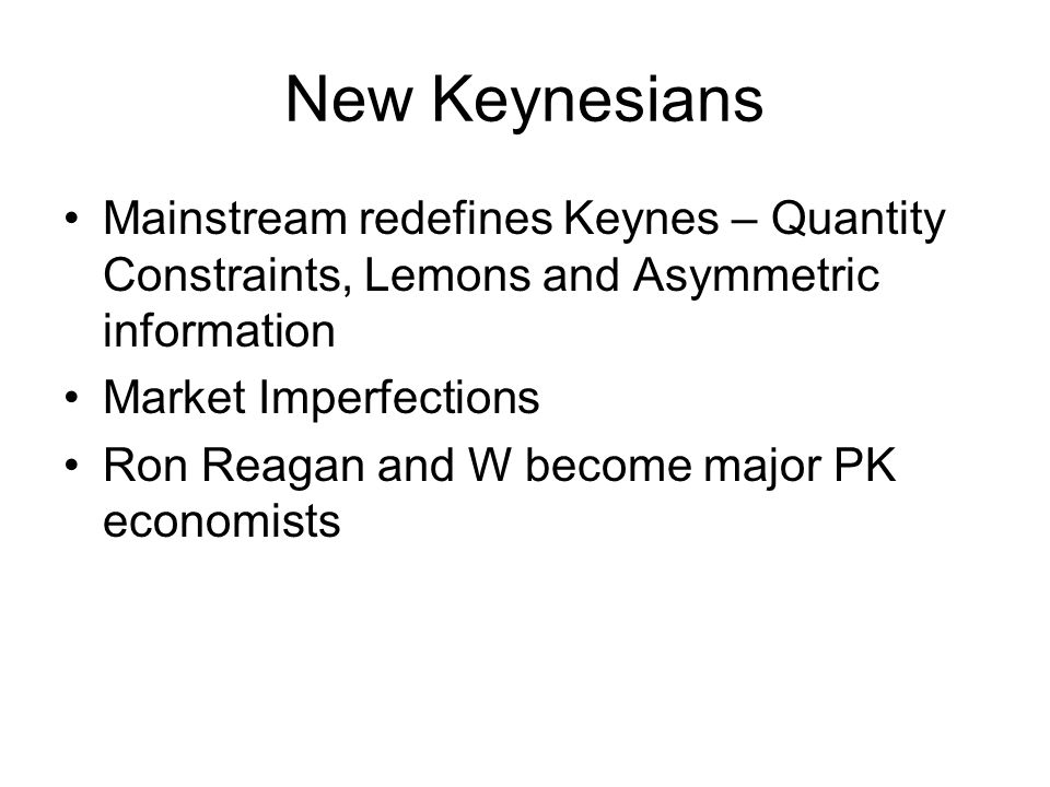New Keynesians Mainstream redefines Keynes – Quantity Constraints, Lemons and Asymmetric information Market Imperfections Ron Reagan and W become majo