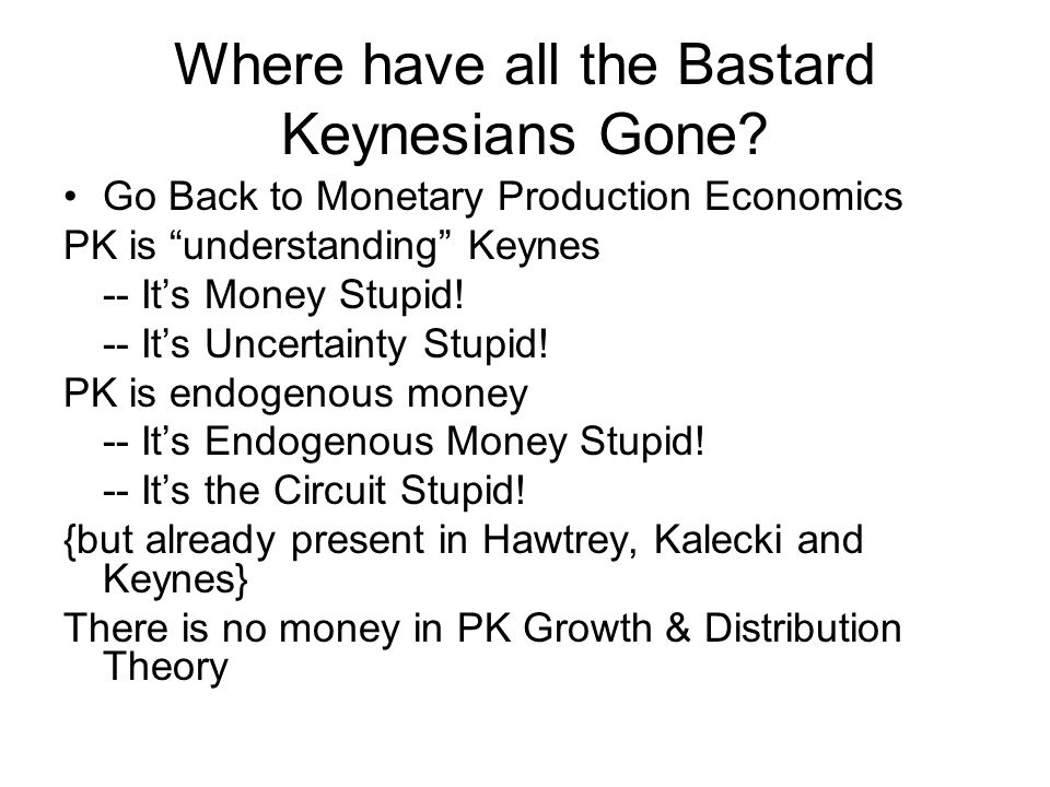 Where have all the Bastard Keynesians Gone? Go Back to Monetary Production Economics PK is understanding Keynes -- Its Money Stupid! -- Its Uncertaint