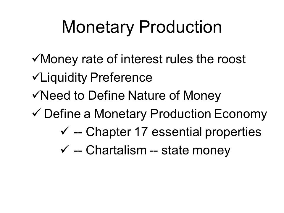 Monetary Production Money rate of interest rules the roost Liquidity Preference Need to Define Nature of Money Define a Monetary Production Economy --
