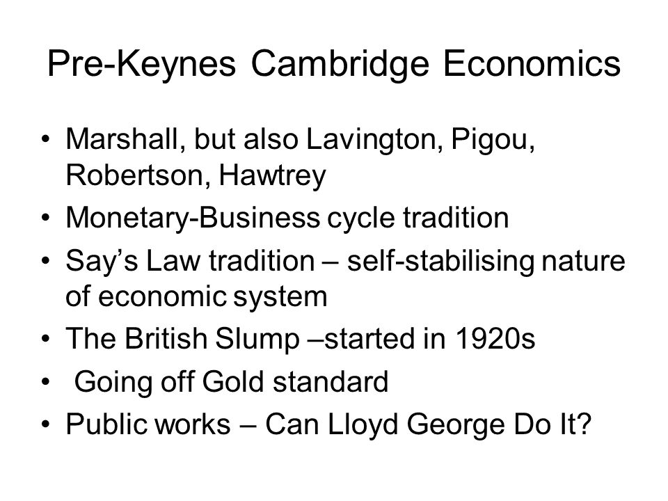Pre-Keynes Cambridge Economics Marshall, but also Lavington, Pigou, Robertson, Hawtrey Monetary-Business cycle tradition Says Law tradition – self-sta