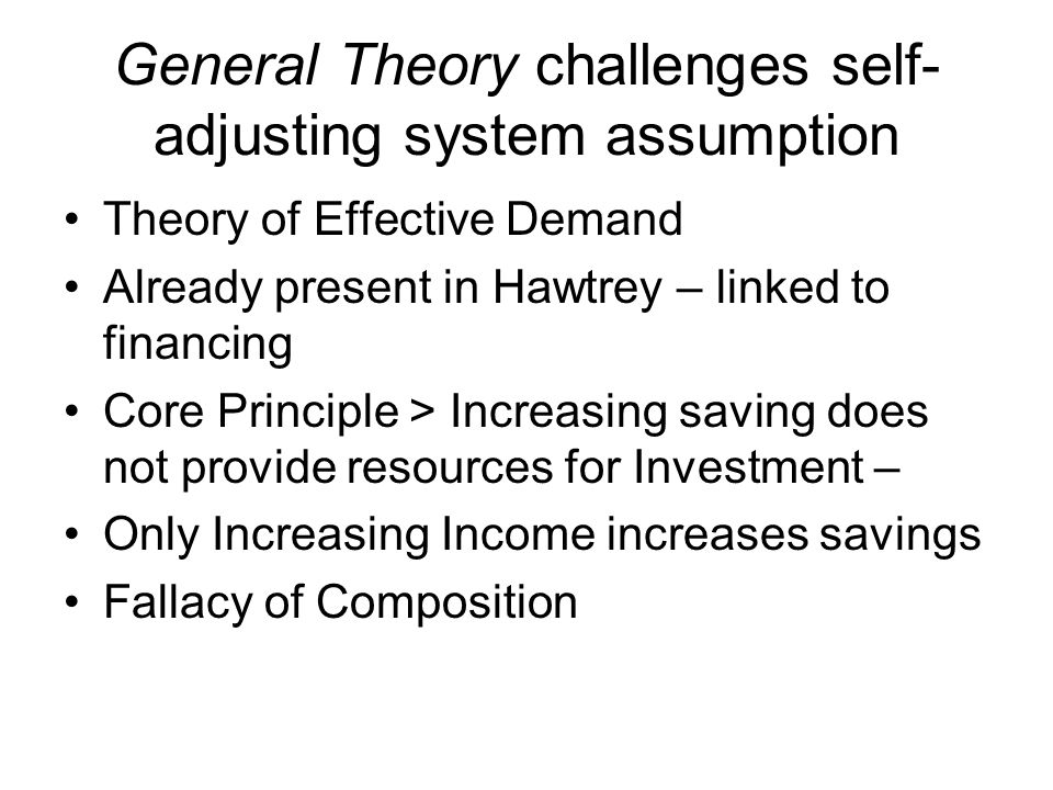 General Theory challenges self- adjusting system assumption Theory of Effective Demand Already present in Hawtrey – linked to financing Core Principle