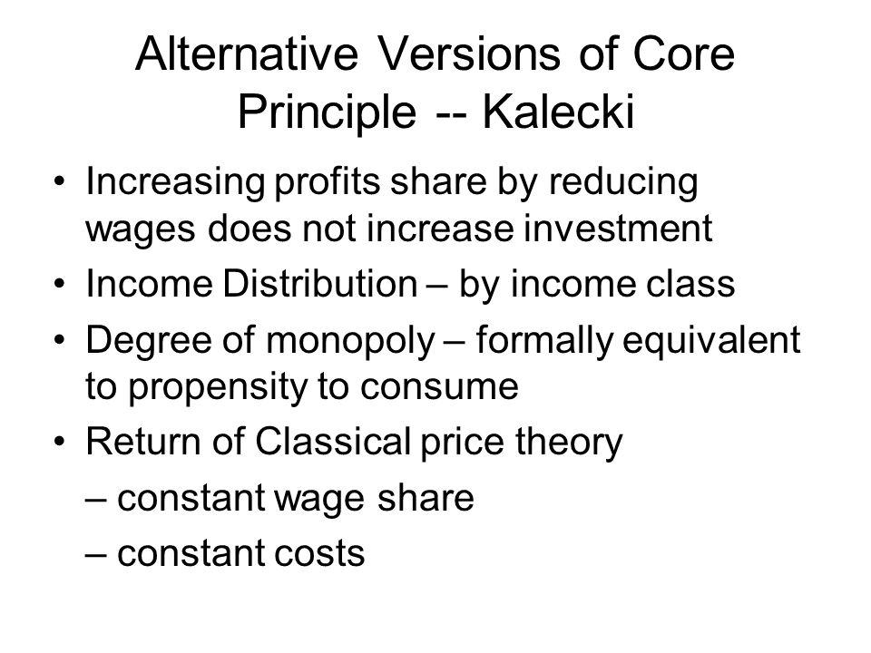 Alternative Versions of Core Principle -- Kalecki Increasing profits share by reducing wages does not increase investment Income Distribution – by inc