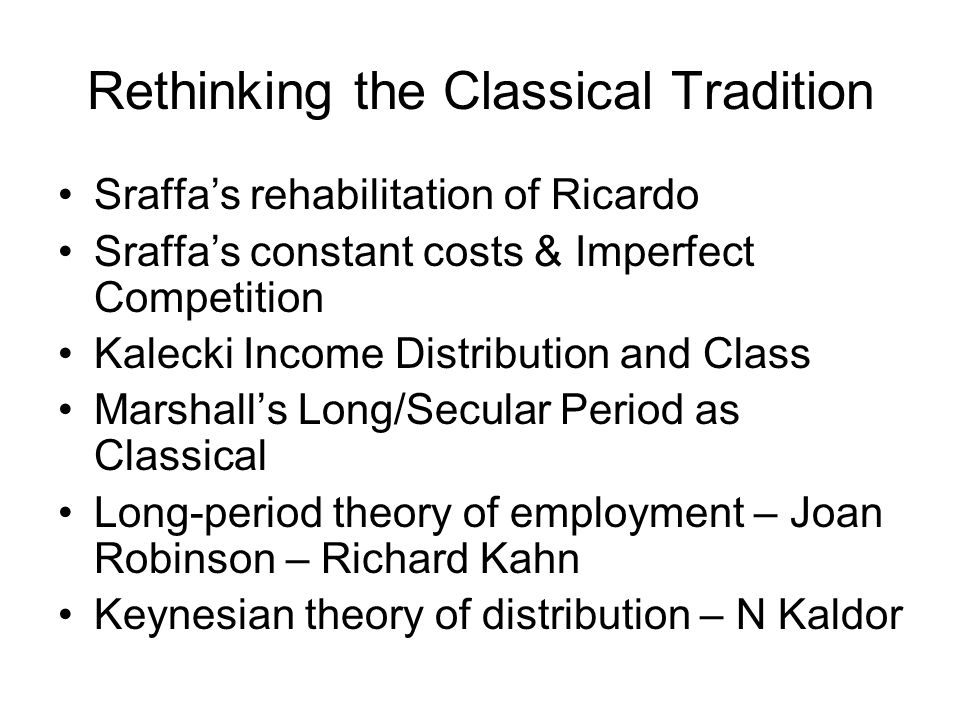 Rethinking the Classical Tradition Sraffas rehabilitation of Ricardo Sraffas constant costs & Imperfect Competition Kalecki Income Distribution and Cl