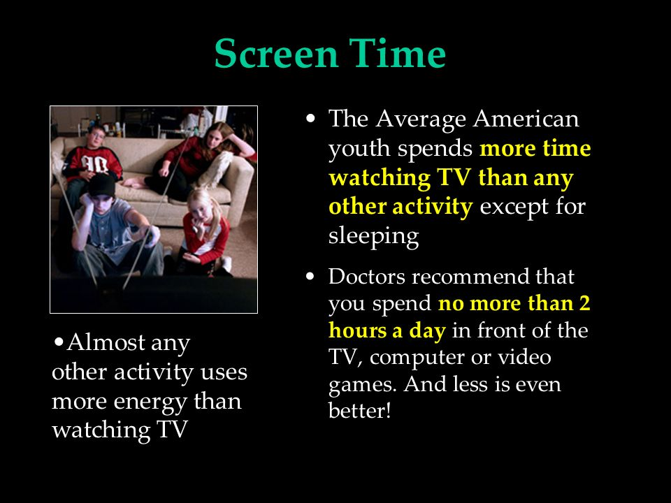 Screen Time The Average American youth spends more time watching TV than any other activity except for sleeping Doctors recommend that you spend no more than 2 hours a day in front of the TV, computer or video games.