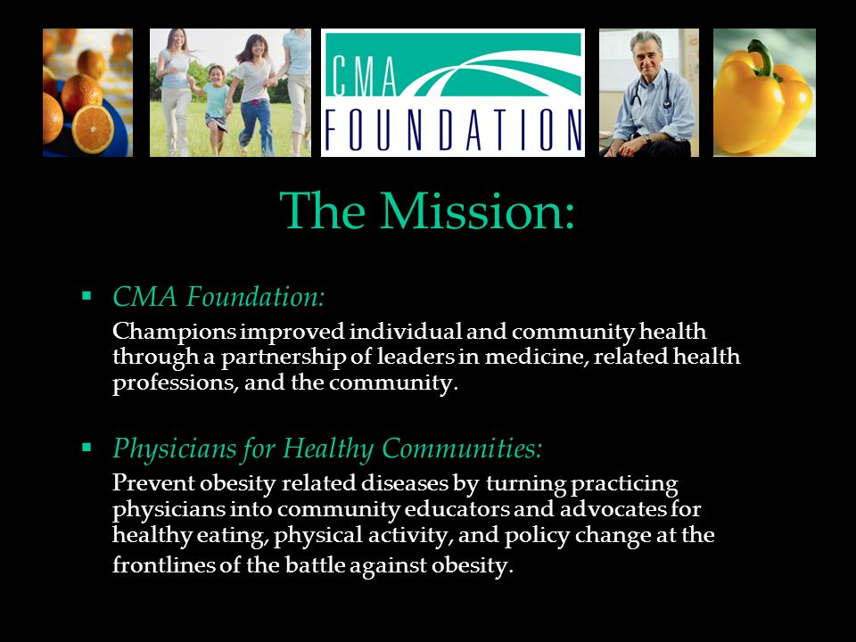 The Mission: CMA Foundation: Champions improved individual and community health through a partnership of leaders in medicine, related health professions, and the community.