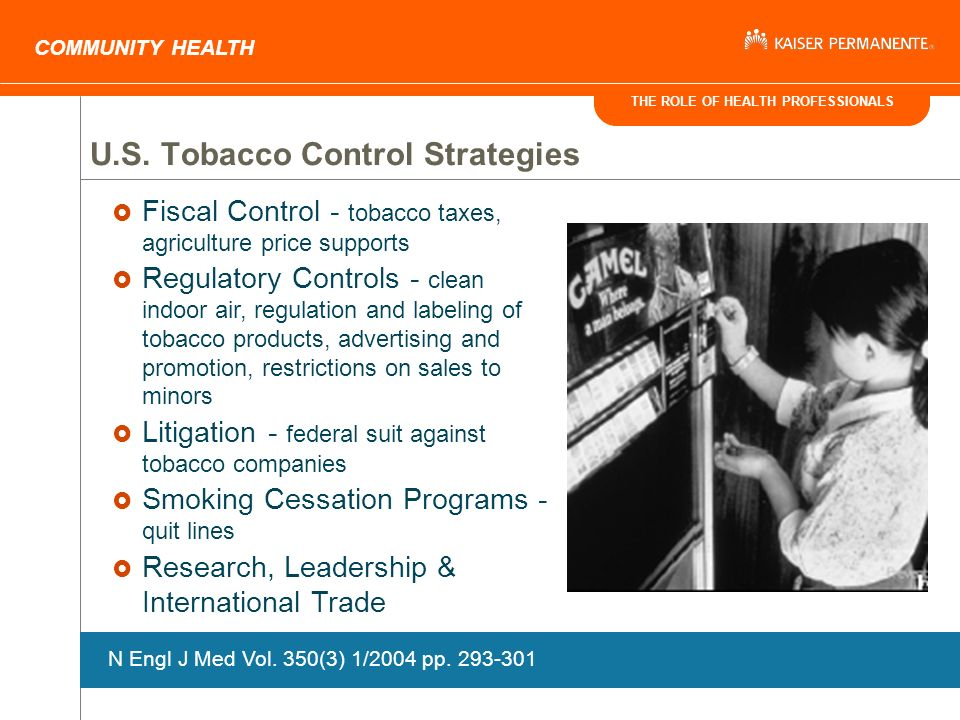 THE ROLE OF HEALTH PROFESSIONALS COMMUNITY HEALTH Fiscal Control - tobacco taxes, agriculture price supports Regulatory Controls - clean indoor air, regulation and labeling of tobacco products, advertising and promotion, restrictions on sales to minors Litigation - federal suit against tobacco companies Smoking Cessation Programs - quit lines Research, Leadership & International Trade U.S.