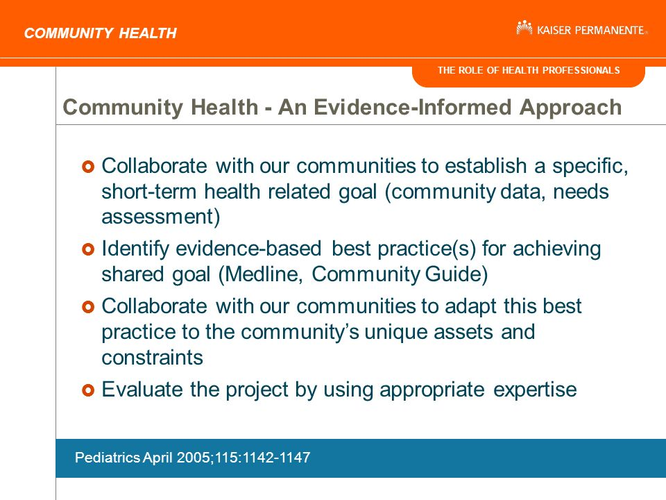 THE ROLE OF HEALTH PROFESSIONALS COMMUNITY HEALTH Collaborate with our communities to establish a specific, short-term health related goal (community data, needs assessment) Identify evidence-based best practice(s) for achieving shared goal (Medline, Community Guide) Collaborate with our communities to adapt this best practice to the communitys unique assets and constraints Evaluate the project by using appropriate expertise Community Health - An Evidence-Informed Approach Pediatrics April 2005;115:1142-1147