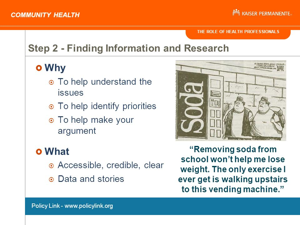 THE ROLE OF HEALTH PROFESSIONALS COMMUNITY HEALTH Step 2 - Finding Information and Research Why To help understand the issues To help identify priorities To help make your argument What Accessible, credible, clear Data and stories Policy Link - www.policylink.org Removing soda from school wont help me lose weight.