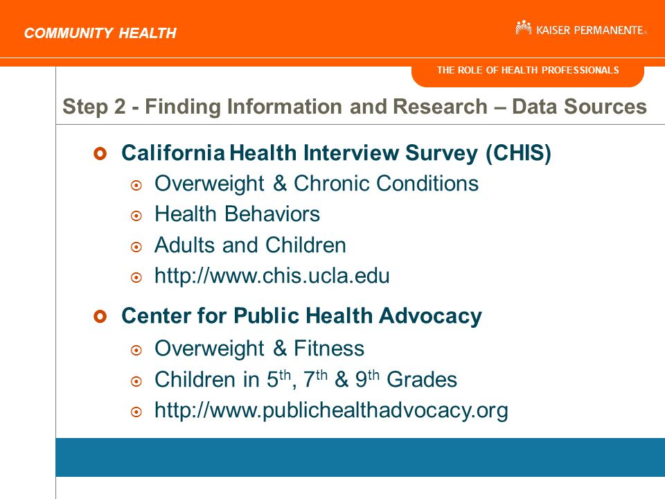 THE ROLE OF HEALTH PROFESSIONALS COMMUNITY HEALTH California Health Interview Survey (CHIS) Overweight & Chronic Conditions Health Behaviors Adults and Children http://www.chis.ucla.edu Center for Public Health Advocacy Overweight & Fitness Children in 5 th, 7 th & 9 th Grades http://www.publichealthadvocacy.org Step 2 - Finding Information and Research – Data Sources
