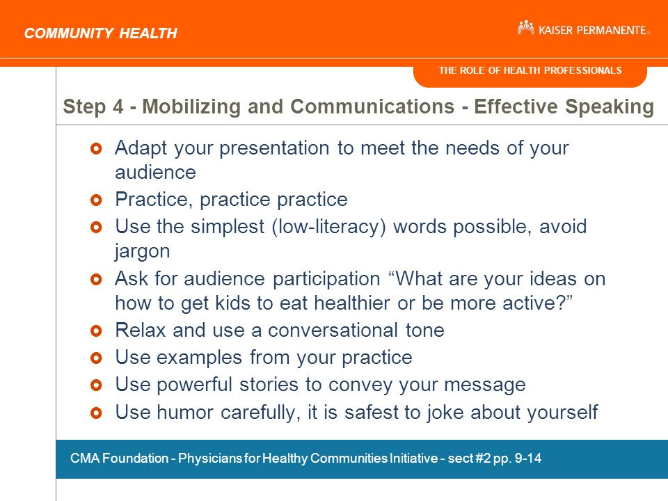 THE ROLE OF HEALTH PROFESSIONALS COMMUNITY HEALTH Step 4 - Mobilizing and Communications - Effective Speaking Adapt your presentation to meet the needs of your audience Practice, practice practice Use the simplest (low-literacy) words possible, avoid jargon Ask for audience participation What are your ideas on how to get kids to eat healthier or be more active.
