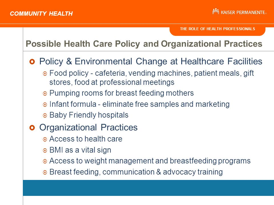 THE ROLE OF HEALTH PROFESSIONALS COMMUNITY HEALTH Policy & Environmental Change at Healthcare Facilities Food policy - cafeteria, vending machines, patient meals, gift stores, food at professional meetings Pumping rooms for breast feeding mothers Infant formula - eliminate free samples and marketing Baby Friendly hospitals Organizational Practices Access to health care BMI as a vital sign Access to weight management and breastfeeding programs Breast feeding, communication & advocacy training Possible Health Care Policy and Organizational Practices