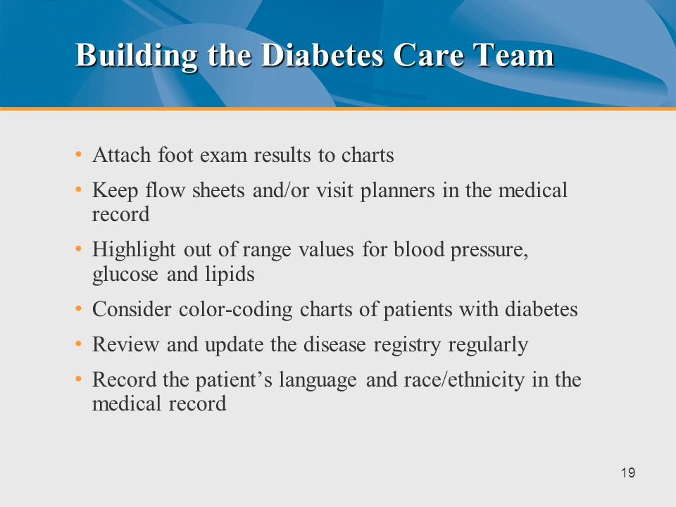 Exam Rooms/Waiting Area Post a reminder list of proper procedures for patients with diabetes Post a reminder or checklist, visible to the appointment desk staff, providing procedural reminders for visits of patients with diabetes Implement regular staff meetings Staff conducts messenger activities 18
