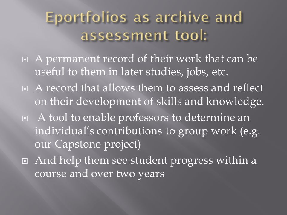A permanent record of their work that can be useful to them in later studies, jobs, etc. A record that allows them to assess and reflect on their deve