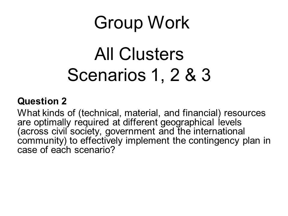 Group Work Question 2 What kinds of (technical, material, and financial) resources are optimally required at different geographical levels (across civil society, government and the international community) to effectively implement the contingency plan in case of each scenario.