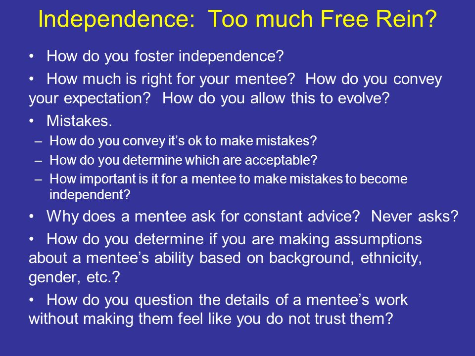 Independence: Too much Free Rein? How do you foster independence? How much is right for your mentee? How do you convey your expectation? How do you al