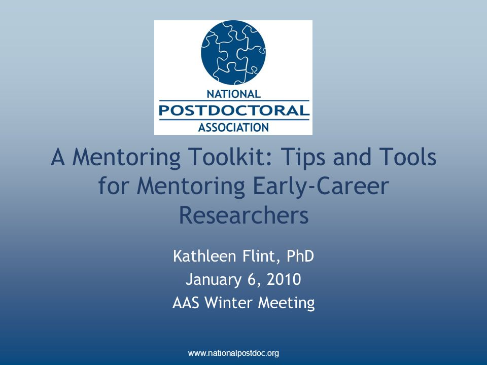 www.nationalpostdoc.org A Mentoring Toolkit: Tips and Tools for Mentoring Early-Career Researchers Kathleen Flint, PhD January 6, 2010 AAS Winter Meeting