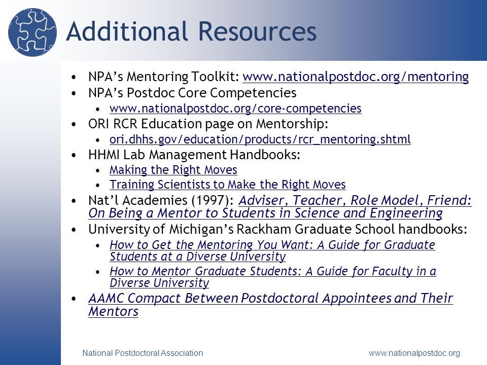National Postdoctoral Association   Additional Resources NPAs Mentoring Toolkit:   NPAs Postdoc Core Competencies   ORI RCR Education page on Mentorship: ori.dhhs.gov/education/products/rcr_mentoring.shtml HHMI Lab Management Handbooks: Making the Right Moves Training Scientists to Make the Right Moves Natl Academies (1997): Adviser, Teacher, Role Model, Friend: On Being a Mentor to Students in Science and EngineeringAdviser, Teacher, Role Model, Friend: On Being a Mentor to Students in Science and Engineering University of Michigans Rackham Graduate School handbooks: How to Get the Mentoring You Want: A Guide for Graduate Students at a Diverse UniversityHow to Get the Mentoring You Want: A Guide for Graduate Students at a Diverse University How to Mentor Graduate Students: A Guide for Faculty in a Diverse UniversityHow to Mentor Graduate Students: A Guide for Faculty in a Diverse University AAMC Compact Between Postdoctoral Appointees and Their MentorsAAMC Compact Between Postdoctoral Appointees and Their Mentors
