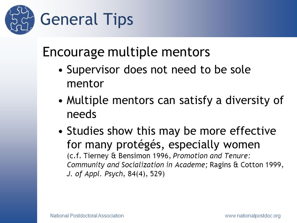 National Postdoctoral Association   General Tips Encourage multiple mentors Supervisor does not need to be sole mentor Multiple mentors can satisfy a diversity of needs Studies show this may be more effective for many protégés, especially women (c.f.