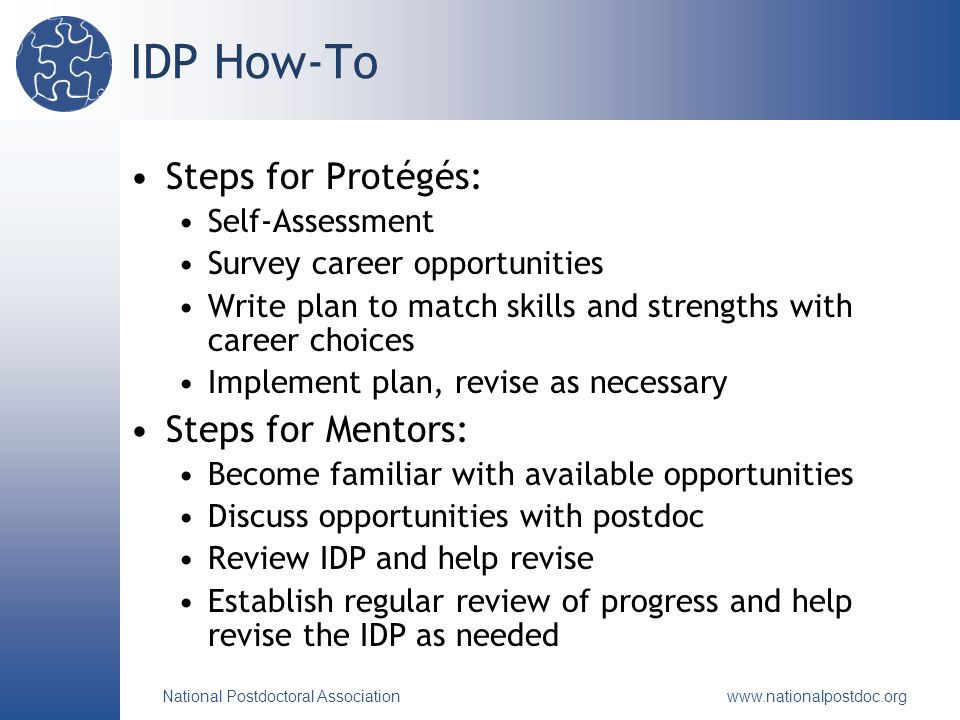 National Postdoctoral Association   IDP How-To Steps for Protégés: Self-Assessment Survey career opportunities Write plan to match skills and strengths with career choices Implement plan, revise as necessary Steps for Mentors: Become familiar with available opportunities Discuss opportunities with postdoc Review IDP and help revise Establish regular review of progress and help revise the IDP as needed