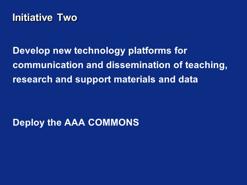 Initiative Two Develop new technology platforms for communication and dissemination of teaching, research and support materials and data Deploy the AAA COMMONS