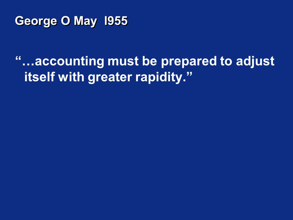 George O May l955 …accounting must be prepared to adjust itself with greater rapidity.