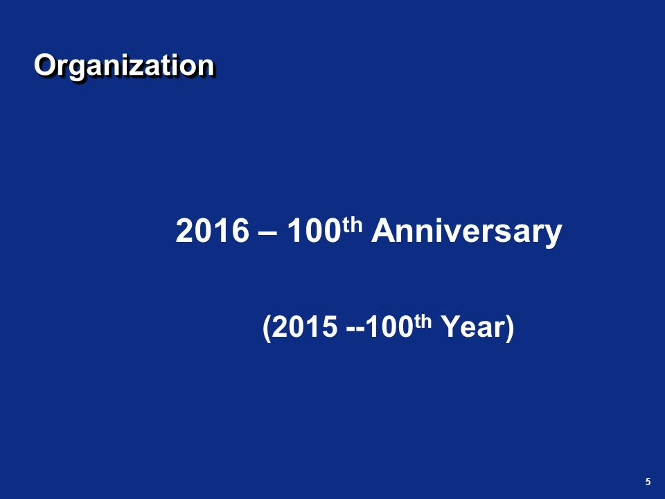5 OrganizationOrganization 2016 – 100 th Anniversary (2015 --100 th Year)