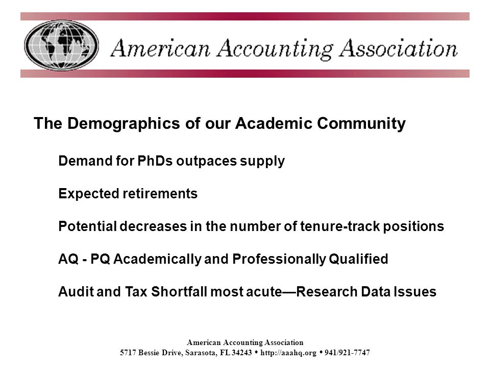 American Accounting Association 5717 Bessie Drive, Sarasota, FL 34243 http://aaahq.org 941/921-7747 The Demographics of our Academic Community Demand for PhDs outpaces supply Expected retirements Potential decreases in the number of tenure-track positions AQ - PQ Academically and Professionally Qualified Audit and Tax Shortfall most acuteResearch Data Issues