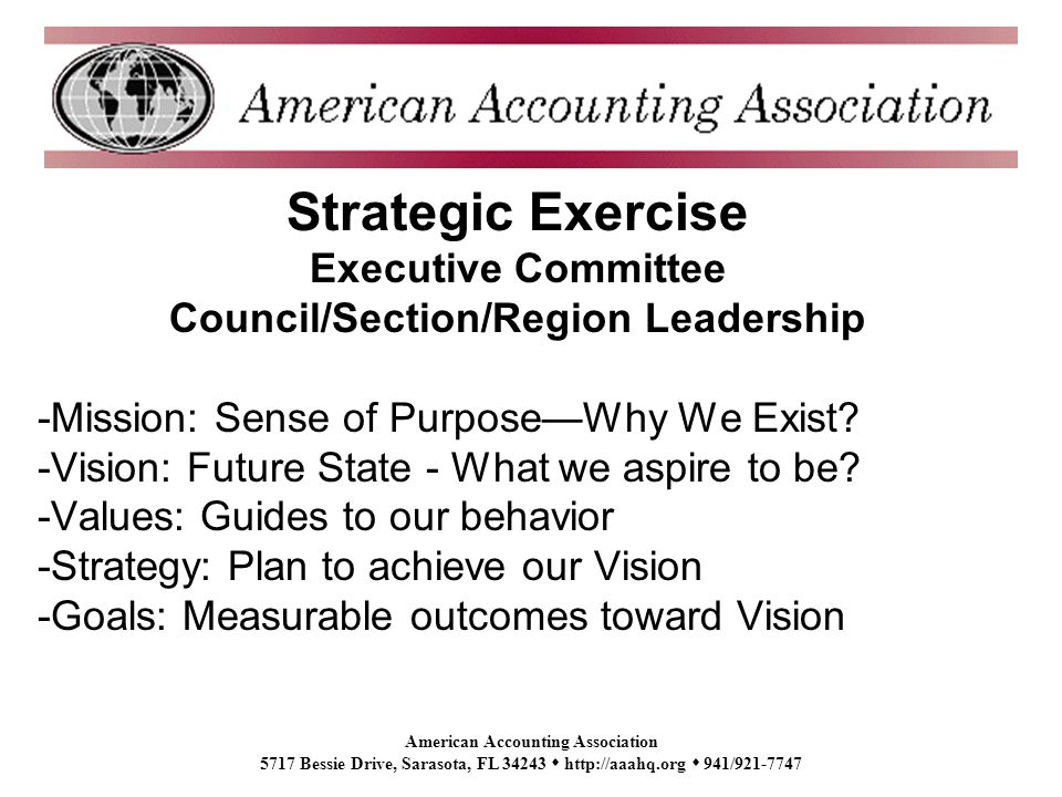 American Accounting Association 5717 Bessie Drive, Sarasota, FL 34243 http://aaahq.org 941/921-7747 Strategic Exercise Executive Committee Council/Section/Region Leadership -Mission: Sense of PurposeWhy We Exist.